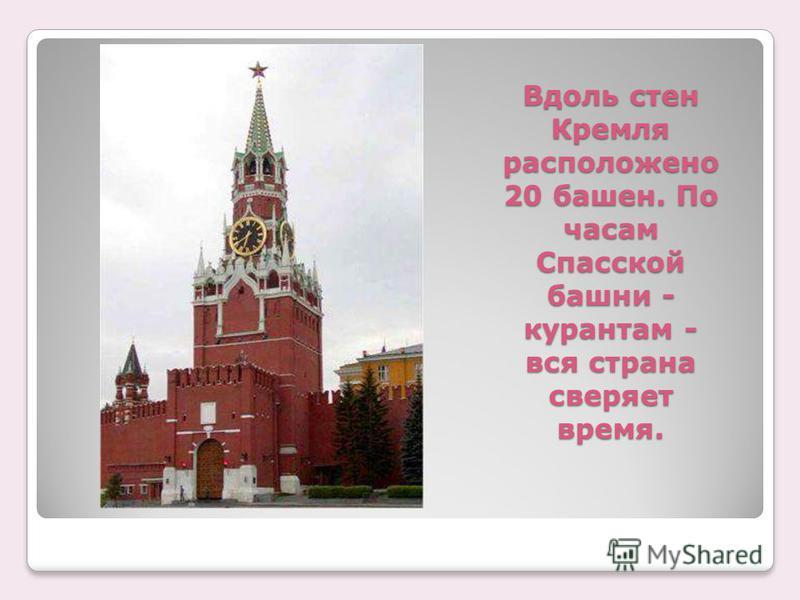 Вдоль стен Кремля расположено 20 башен. По часам Спасской башни - курантам - вся страна сверяет время.