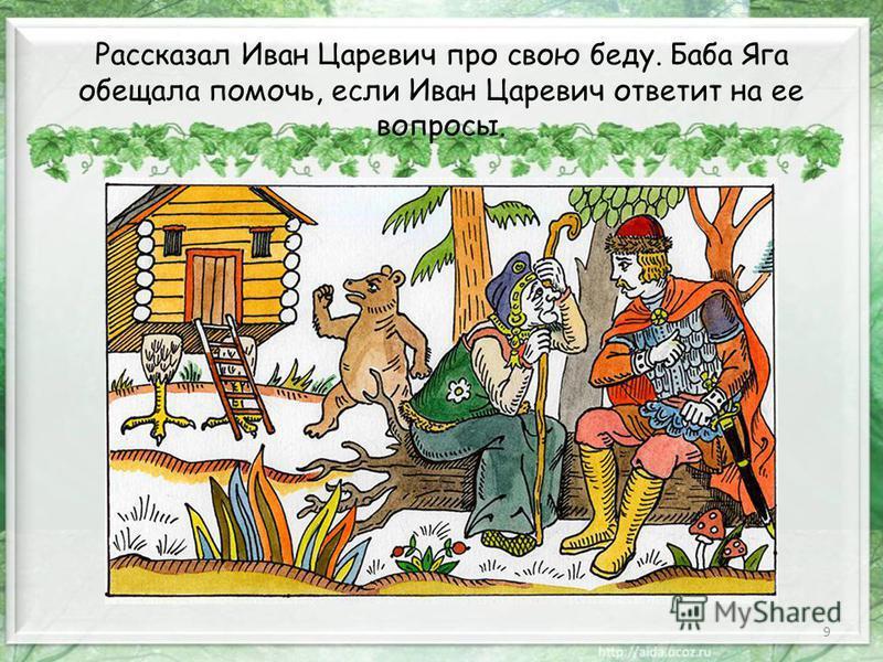 9 Рассказал Иван Царевич про свою беду. Баба Яга обещала помочь, если Иван Царевич ответит на ее вопросы.