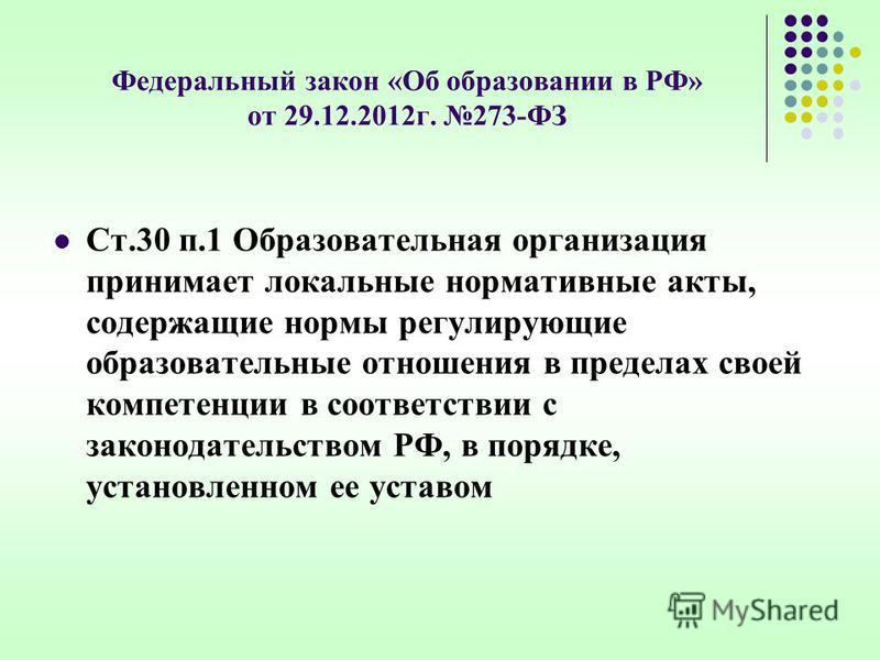 Федеральный закон «Об образовании в РФ» от 29.12.2012 г. 273-ФЗ Ст.30 п.1 Образовательная организация принимает локальные нормативные акты, содержащие нормы регулирующие образовательные отношения в пределах своей компетенции в соответствии с законода