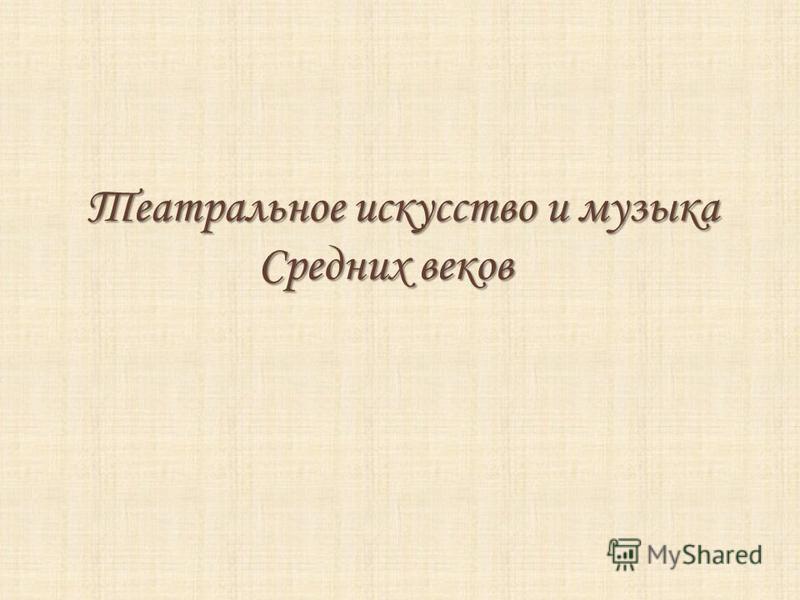 Театральное искусство и музыка Средних веков Средних веков