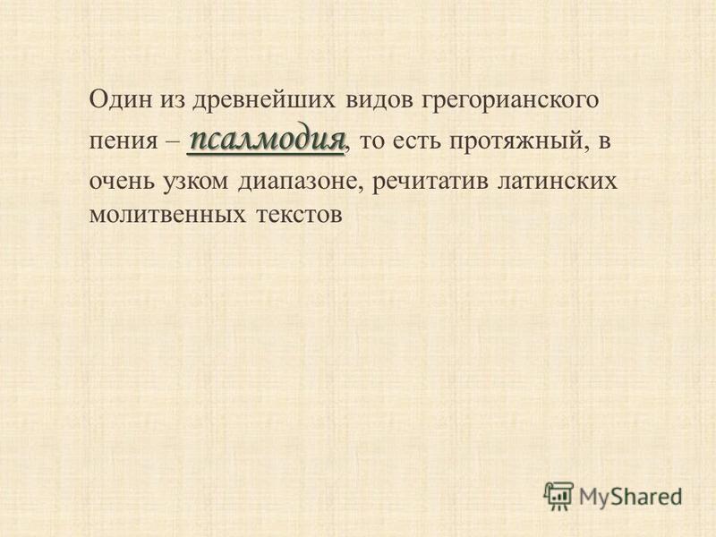 псалмодия Один из древнейших видов грегорианского пения – псалмодия, то есть протяжный, в очень узком диапазоне, речитатив латинских молитвенных текстов