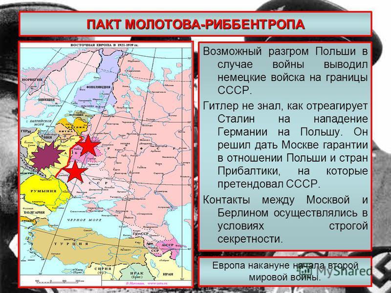 ПАКТ МОЛОТОВА-РИББЕНТРОПА Возможный разгром Польши в случае войны выводил немецкие войска на границы СССР. Гитлер не знал, как отреагирует Сталин на нападение Германии на Польшу. Он решил дать Москве гарантии в отношении Польши и стран Прибалтики, на
