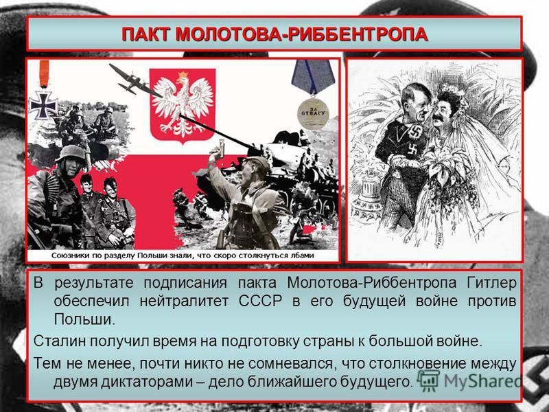 ПАКТ МОЛОТОВА-РИББЕНТРОПА В результате подписания пакта Молотова-Риббентропа Гитлер обеспечил нейтралитет СССР в его будущей войне против Польши. Сталин получил время на подготовку страны к большой войне. Тем не менее, почти никто не сомневался, что