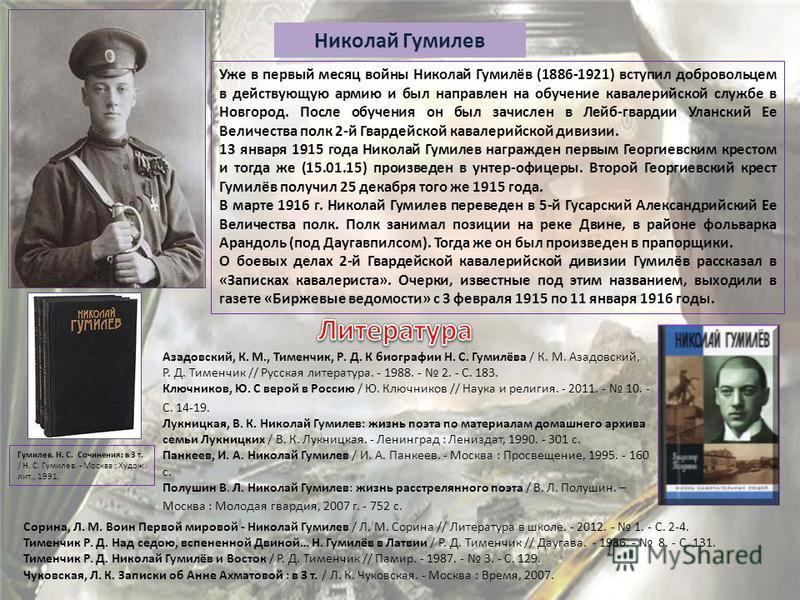 Николай Гумилев Уже в первый месяц войны Николай Гумилёв (1886-1921) вступил добровольцем в действующую армию и был направлен на обучение кавалерийской службе в Новгород. После обучения он был зачислен в Лейб-гвардии Уланский Ее Величества полк 2-й Г