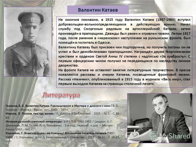 Валентин Катаев Не окончив гимназию, в 1915 году Валентин Катаев (1897-1986) вступил добровольцем-вольноопределяющимся в действующую армию. Начал службу под Сморгонью рядовым на артиллерийской батарее, затем произведён в прапорщики. Дважды был ранен