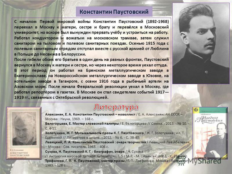 Константин Паустовский С началом Первой мировой войны Константин Паустовский (1892-1968) переехал в Москву к матери, сестре и брату и перевёлся в Московский университет, но вскоре был вынужден прервать учёбу и устроиться на работу. Работал кондукторо