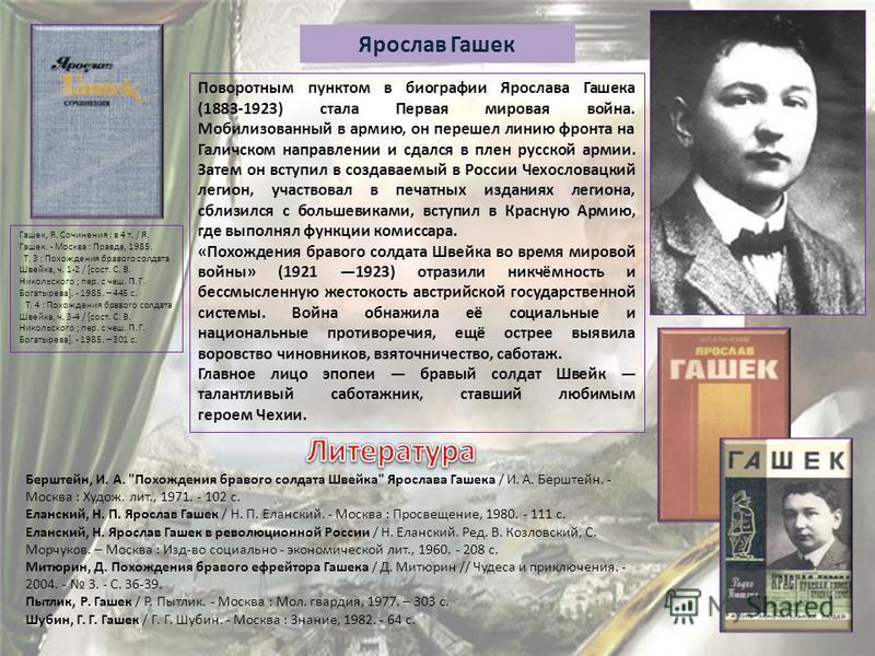 Поворотным пунктом в биографии Ярослава Гашека (1883-1923) стала Первая мировая война. Мобилизованный в армию, он перешел линию фронта на Галичском направлении и сдался в плен русской армии. Затем он вступил в создаваемый в России Чехословацкий легио