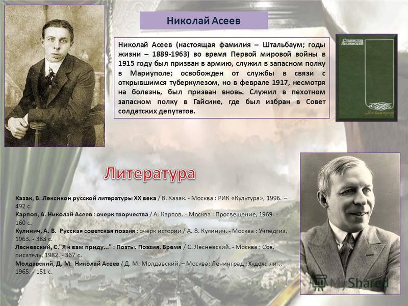 Николай Асеев Николай Асеев (настоящая фамилия – Штальбаум; годы жизни – 1889-1963) во время Первой мировой войны в 1915 году был призван в армию, служил в запасном полку в Мариуполе; освобожден от службы в связи с открывшимся туберкулезом, но в февр