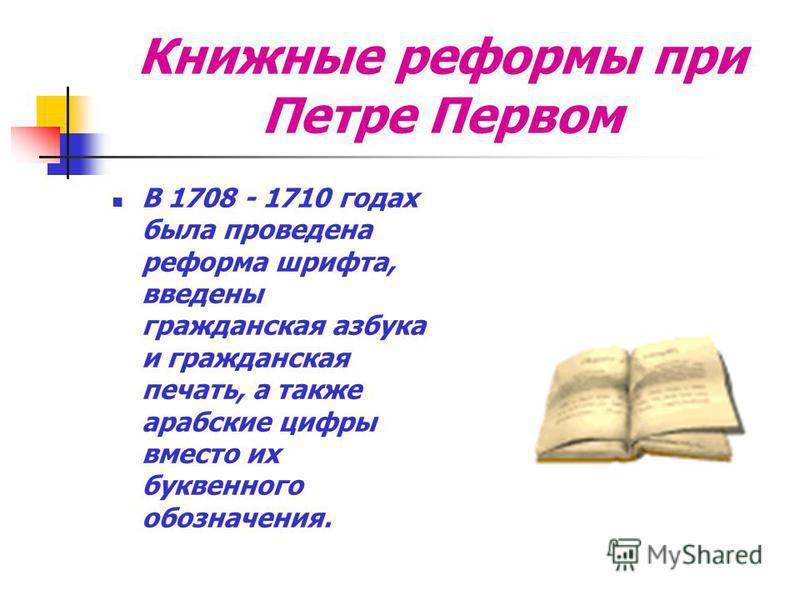 Книжные реформы при Петре Первом В 1708 - 1710 годах была проведена реформа шрифта, введены гражданская азбука и гражданская печать, а также арабские цифры вместо их буквенного обозначения.