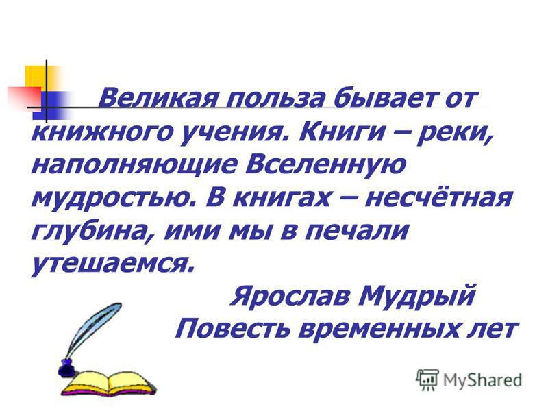 Великая польза бывает от книжного учения. Книги – реки, наполняющие Вселенную мудростью. В книгах – несчётная глубина, ими мы в печали утешаемся. Ярослав Мудрый Повесть временных лет