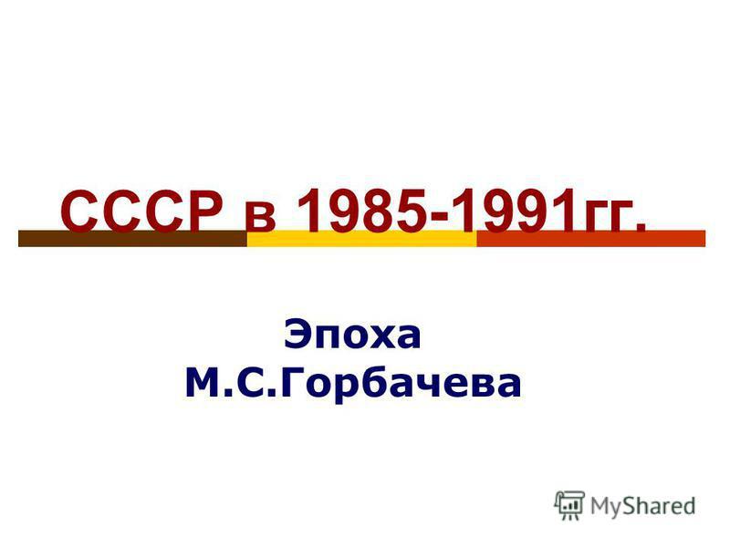 СССР в 1985-1991 гг. Эпоха М.С.Горбачева