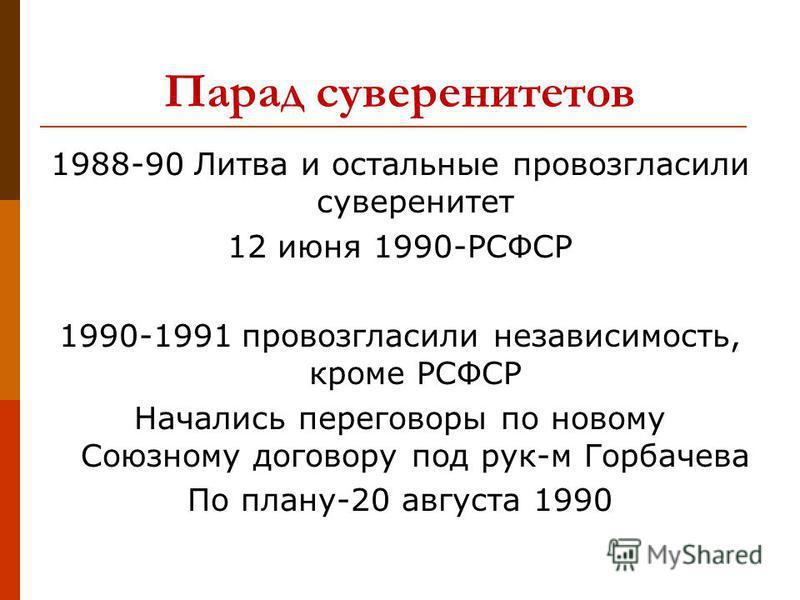 Парад суверенитетов 1988-90 Литва и остальные провозгласили суверенитет 12 июня 1990-РСФСР 1990-1991 провозгласили независимость, кроме РСФСР Начались переговоры по новому Союзному договору под рук-м Горбачева По плану-20 августа 1990