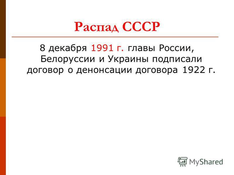 Распад СССР 8 декабря 1991 г. главы России, Белоруссии и Украины подписали договор о денонсации договора 1922 г.