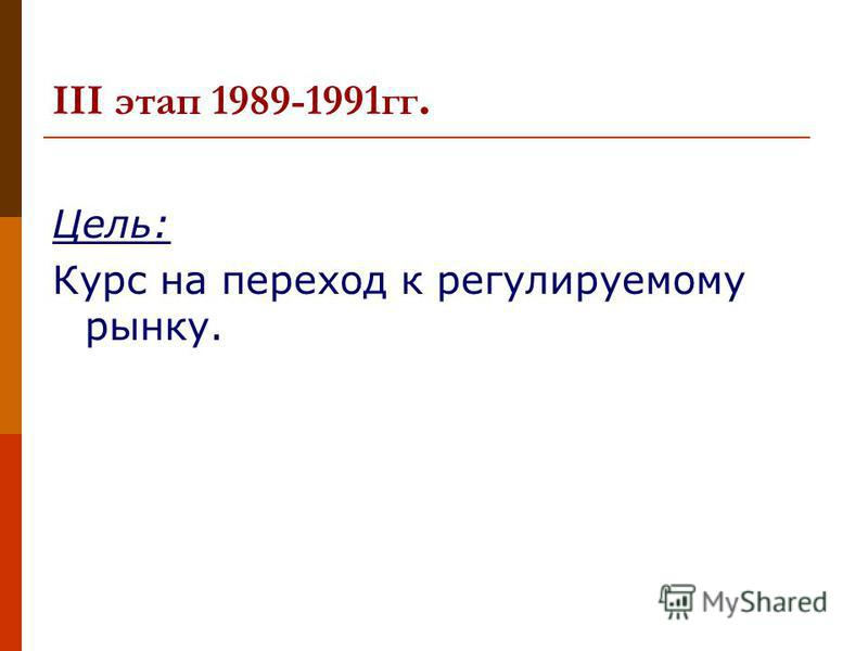 III этап 1989-1991 гг. Цель: Курс на переход к регулируемому рынку.