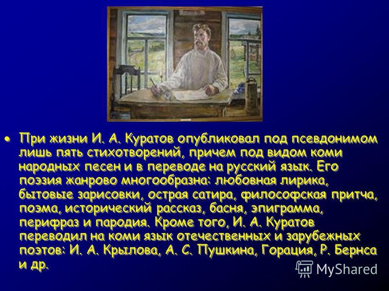 При жизни И. А. Куратов опубликовал под псевдонимом лишь пять стихотворений, причем под видом коми народных песен и в переводе на русский язык. Его поэзия жанрово многообразна: любовная лирика, бытовые зарисовки, острая сатира, философская притча, по