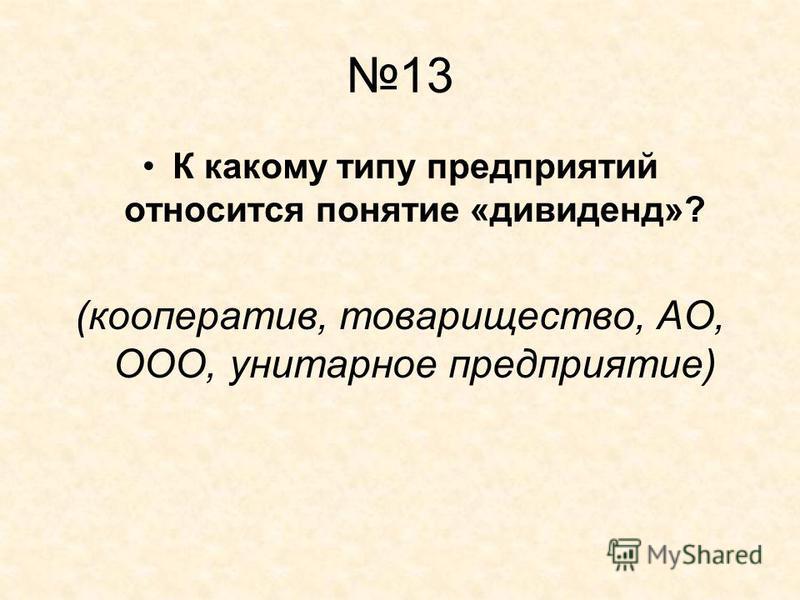 13 К какому типу предприятий относится понятие «дивиденд»? (кооператив, товарищество, АО, ООО, унитарное предприятие)