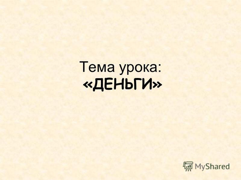 Тема урока: «ДЕНЬГИ»