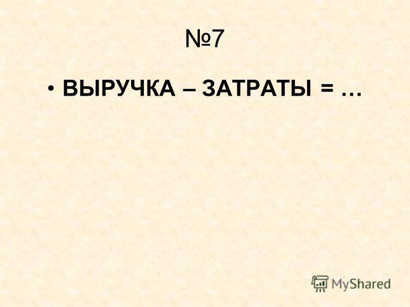 7 ВЫРУЧКА – ЗАТРАТЫ = …