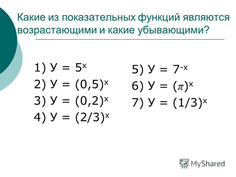 Какие из показательных функций являются возрастающими и какие убывающими? 1) У = 5 х 2) У = (0,5) х 3) У = (0,2) х 4) У = (2/3) х 5) У = 7 -х 6) У = ( π ) х 7) У = (1/3) х