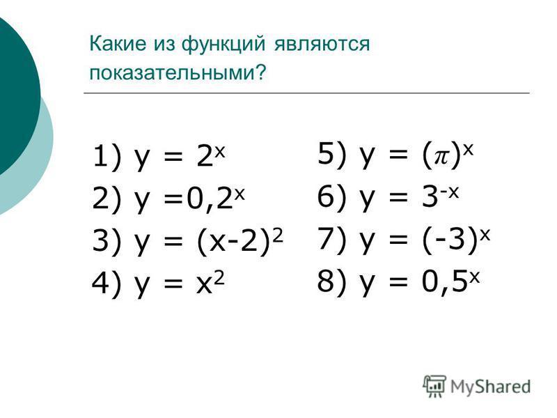 Какие из функций являются показательными? 1) у = 2 х 2) у =0,2 х 3) у = (х-2) 2 4) у = х 2 5) у = ( π ) х 6) у = 3 -х 7) у = (-3) х 8) у = 0,5 х