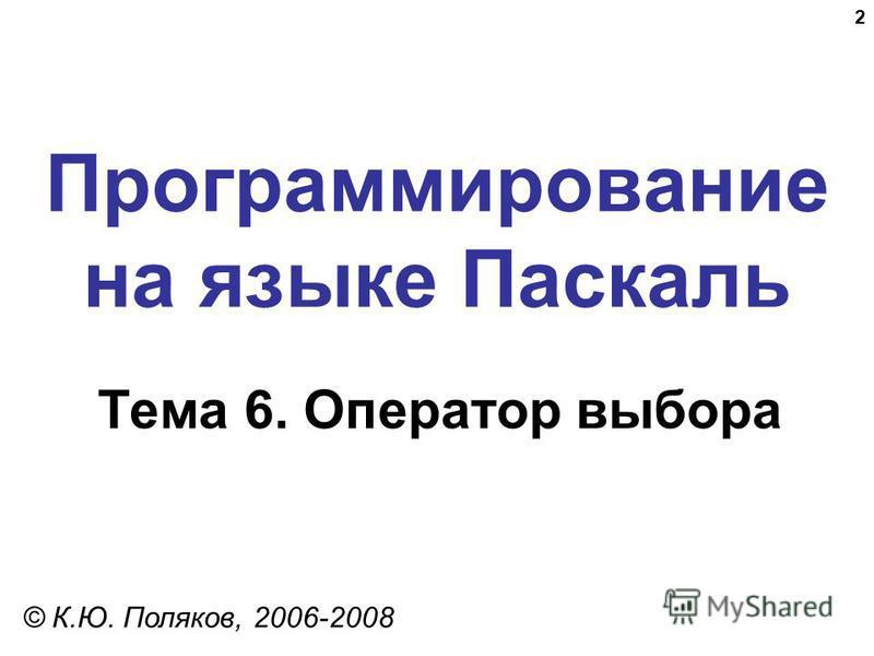 2 Программирование на языке Паскаль Тема 6. Оператор выбора © К.Ю. Поляков, 2006-2008