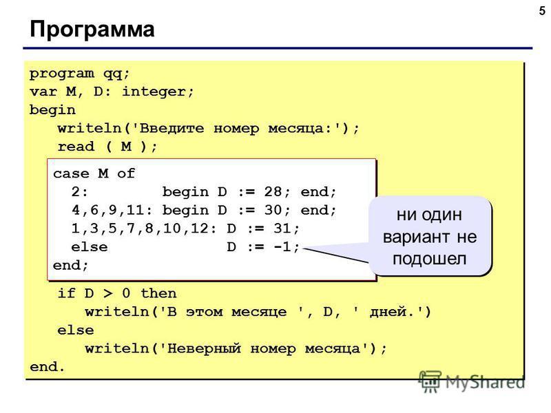 5 Программа program qq; var M, D: integer; begin writeln('Введите номер месяца:'); read ( M ); case M of 2: begin D := 28; end; 4,6,9,11: begin D := 30; end; 1,3,5,7,8,10,12: D := 31; else D := -1; end; if D > 0 then writeln('В этом месяце ', D, ' дн