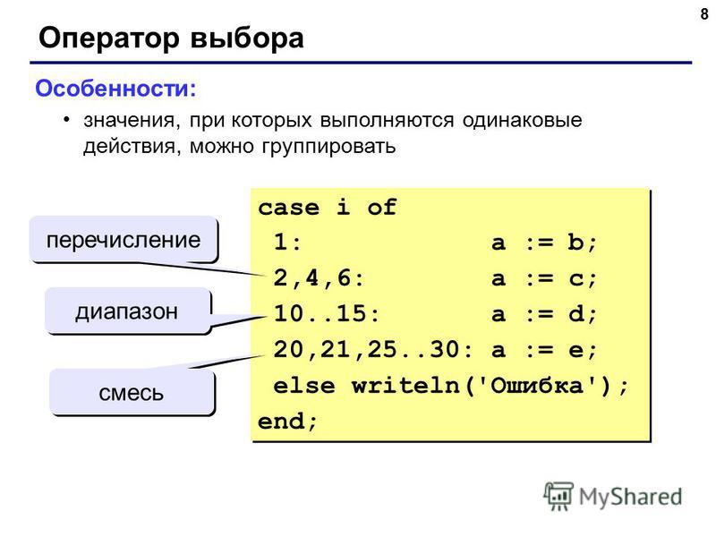 8 Оператор выбора Особенности: значения, при которых выполняются одинаковые действия, можно группировать case i of 1: a := b; 2,4,6: a := c; 10..15: a := d; 20,21,25..30: a := e; else writeln('Ошибка'); end; case i of 1: a := b; 2,4,6: a := c; 10..15