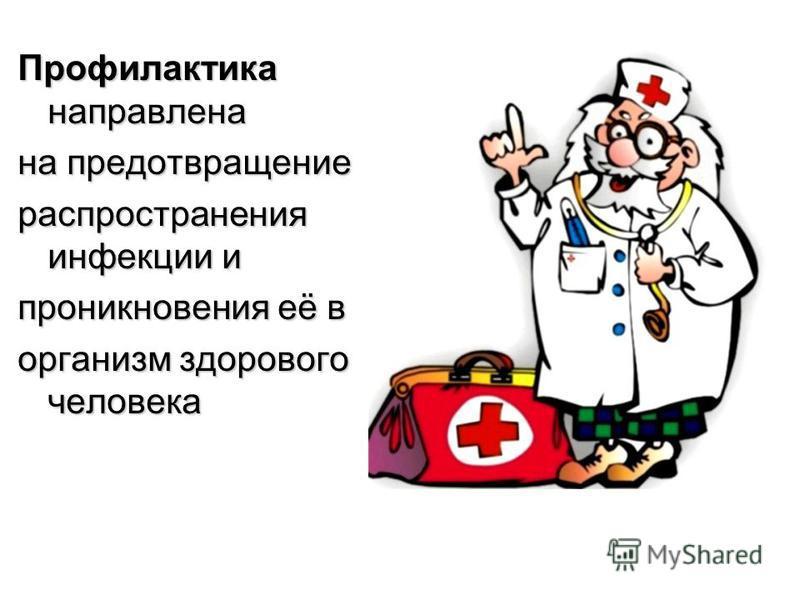 Профилактика направлена на предотвращение расспространения инфекции и проникновения её в организм здорового человека