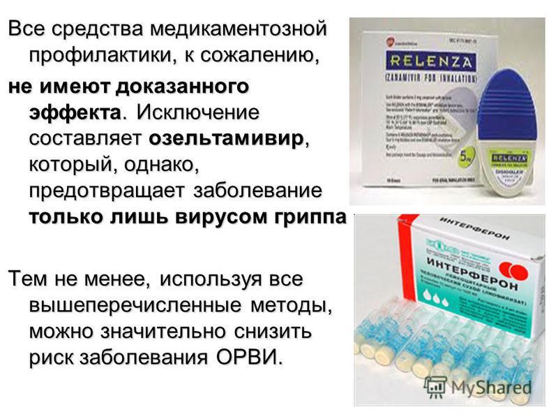 Все средства медикаментозной профилактики, к сожалению, не имеют доказанного эффекта. Исключение составляет озельтамивир, который, однако, предотвращает заболевание только лишь вирусом гриппа Тем не менее, используя все вышеперечисленные методы, можн
