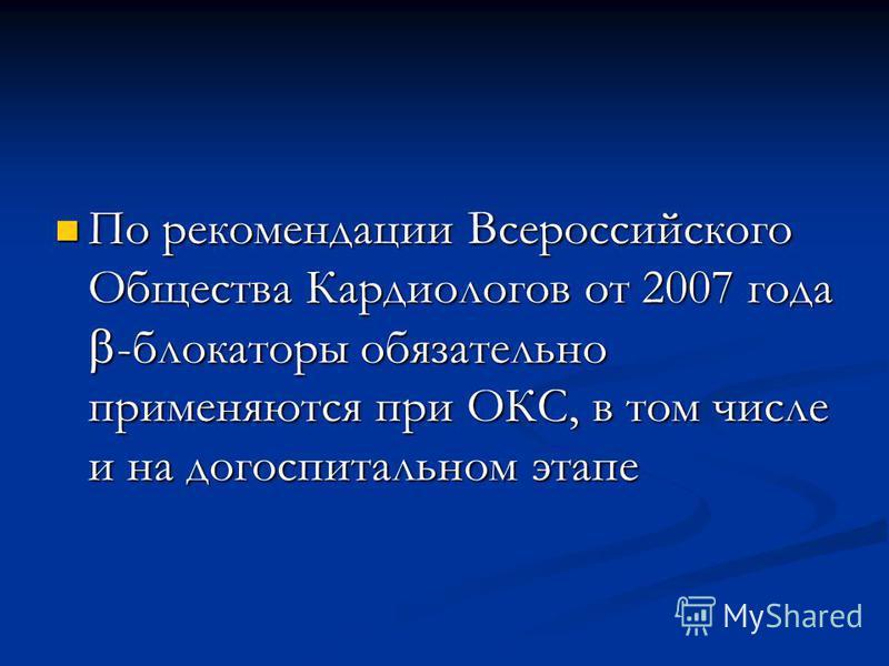 По рекомендации Всероссийского Общества Кардиологов от 2007 года -блокаторы обязательно применяются при ОКС, в том числе и на догоспитальном этапе По рекомендации Всероссийского Общества Кардиологов от 2007 года -блокаторы обязательно применяются при