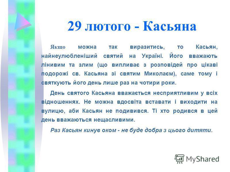29 лютого - Касьяна Якщо можна так виразитись, то Касьян, найнеулюбленіший святий на Україні. Його вважають лінивим та злим (що випливає з розповідей про цікаві подорожі св. Касьяна зі святим Миколаєм), саме тому і святкують його день лише раз на чот