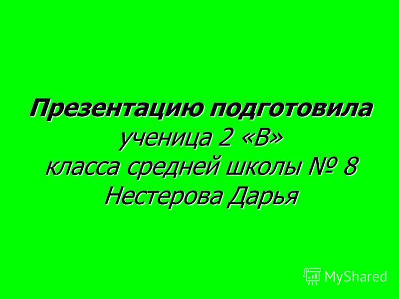 Презентацию подготовила ученица 2 «В» класса средней школы 8 Нестерова Дарья
