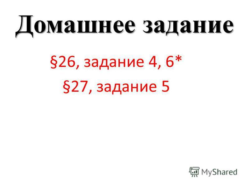 Домашнее задание §26, задание 4, 6* §27, задание 5