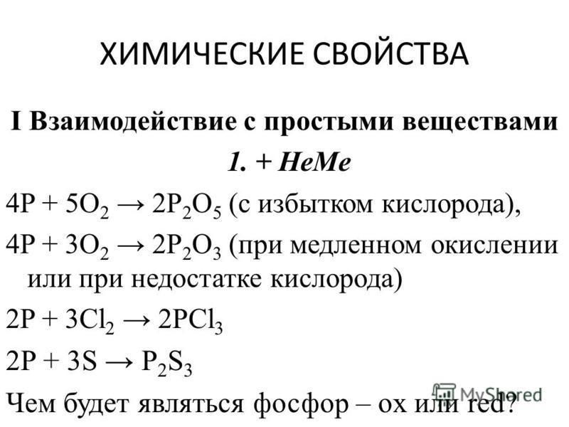 ХИМИЧЕСКИЕ СВОЙСТВА I Взаимодействие с простыми веществами 1. + HeMe 4P + 5O 2 2P 2 O 5 (с избытком кислорода), 4P + 3O 2 2P 2 O 3 (при медленном окислении или при недостатке кислорода) 2P + 3Cl 2 2PCl 3 2P + 3S P 2 S 3 Чем будет являться фосфор – ox