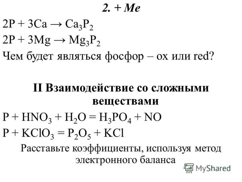 2. + Me 2P + 3Ca Ca 3 P 2 2P + 3Mg Mg 3 P 2 Чем будет являться фосфор – ox или red? II Взаимодействие со сложными веществами P + HNO 3 + H 2 O = H 3 PO 4 + NO P + KClO 3 = P 2 O 5 + KCl Расставьте коэффициенты, используя метод электронного баланса