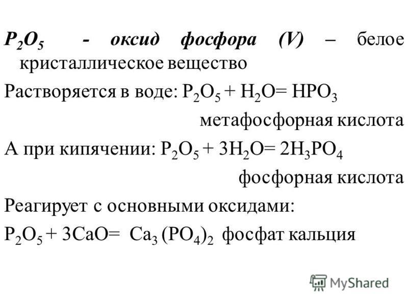 P 2 O 5 - оксид фосфора (V) – белое кристаллическое вещество Растворяется в воде: P 2 O 5 + H 2 O= HPO 3 метафосфорная кислота А при кипячении: P 2 O 5 + 3H 2 O= 2H 3 PO 4 фосфорная кислота Реагирует с основными оксидами: P 2 O 5 + 3CaO= Ca 3 (PO 4 )