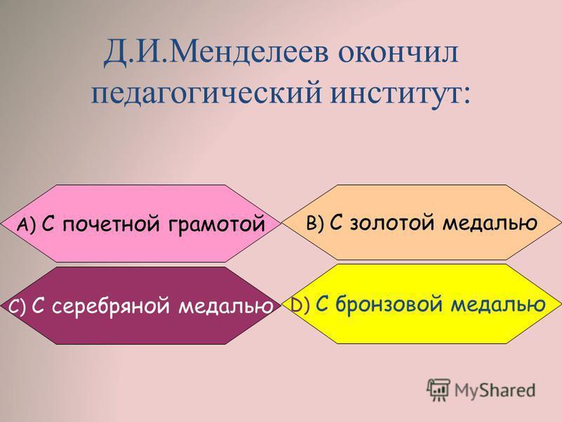 Д.И.Менделеев окончил педагогический институт: C) С серебряной медалью A) С почетной грамотой B) С золотой медалью D) C бронзовой медалью
