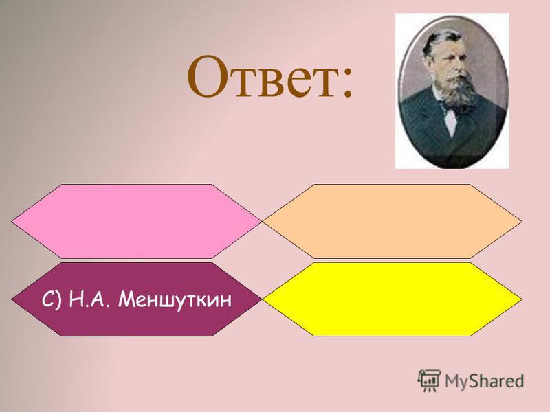 Ответ: С) Н.А. Меншуткин