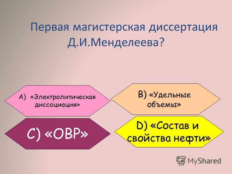 Первая магистерская диссертация Д.И.Менделеева? A)«Электролитическая диссоциация» C) «ОВР» B) «Удельные объемы» D) «Состав и свойства нефти»