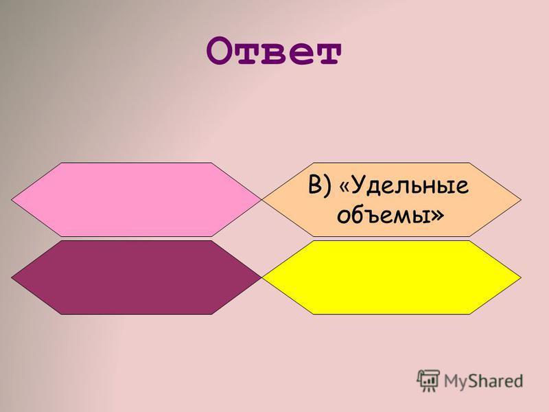 Ответ B) « Удельные объемы»