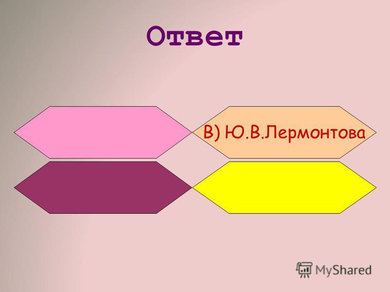 Ответ В) Ю.В.Лермонтова