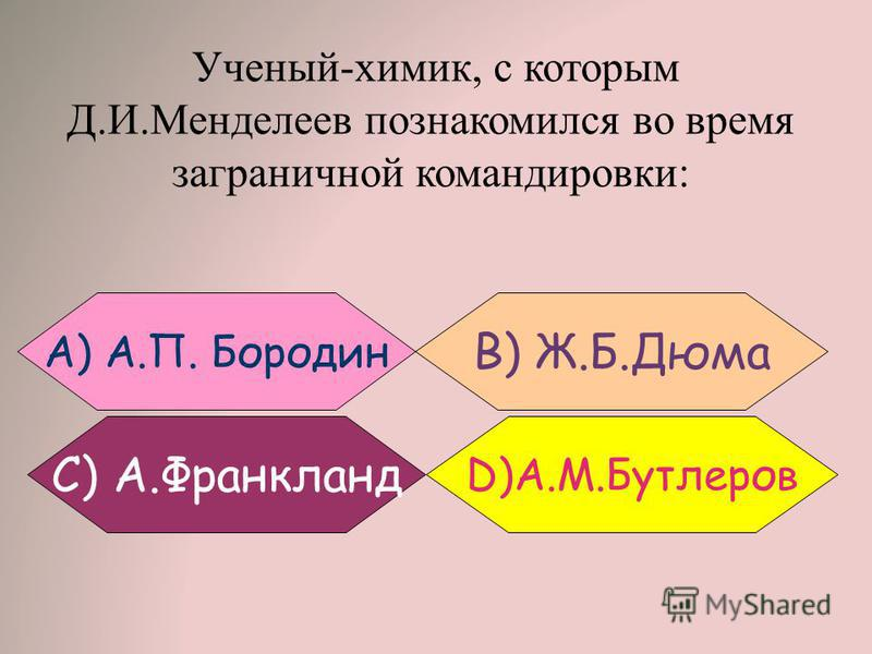 Ученый-химик, с которым Д.И.Менделеев познакомился во время заграничной командировки: B) Ж.Б.Дюма A) А.П. Бородин С) А.Франкланд D)А.М.Бутлеров
