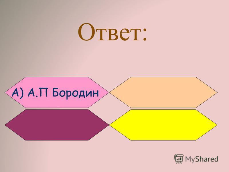Ответ: A) А.П Бородин