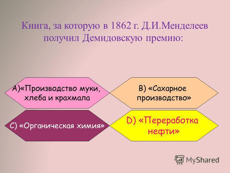 Книга, за которую в 1862 г. Д.И.Менделеев получил Демидовскую премию: B) «Сахарное производство» А)«Производство муки, хлеба и крахмала С) «Органическая химия» D) «Переработка нефти»
