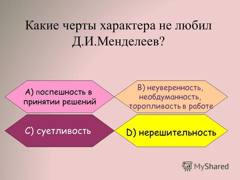 Какие черты характера не любил Д.И.Менделеев? B) неуверенность, необдуманность, торопливость в работе А) поспешность в принятии решений С) суетливость D) нерешительность