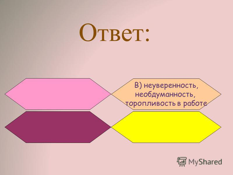 Ответ: B) неуверенность, необдуманность, торопливость в работе
