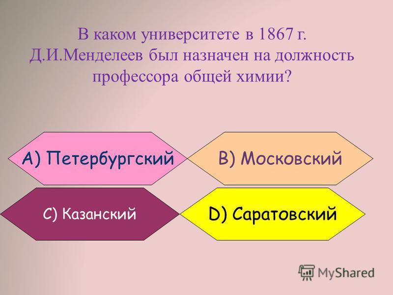 В каком университете в 1867 г. Д.И.Менделеев был назначен на должность профессора общей химии? B) МосковскийA) Петербургский С) Казанский D) Саратовский