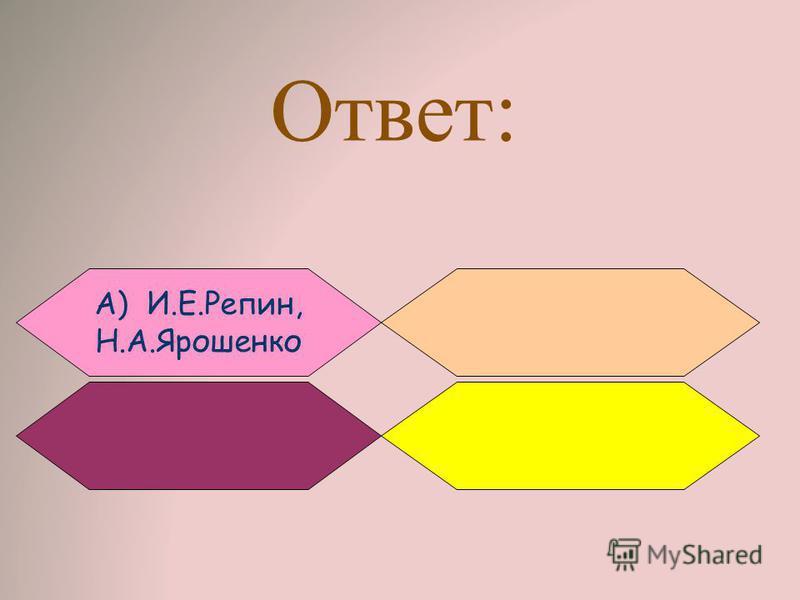 Ответ: А) И.Е.Репин, Н.А.Ярошенко