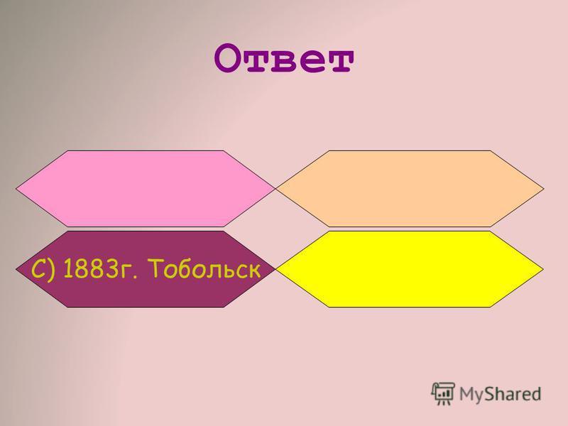 Ответ С) 1883 г. Тобольск