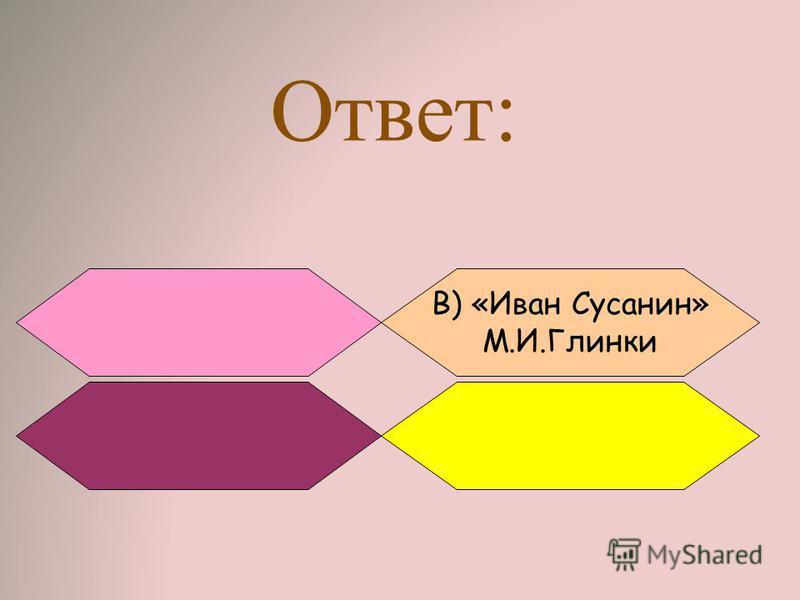 Ответ: В) «Иван Сусанин» М.И.Глинки
